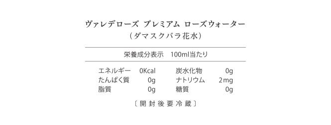 ヴァレデローズ プレミアム ローズウォーター(ダマスクバラ花水) 栄養成分表 100ml当たり エネルギー0Kcal 炭水化物0g たんぱく質0g ナトリウム2mg 脂質0g 糖質0g 〔開封後要冷蔵〕
